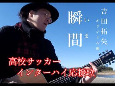 【MV】吉田拓矢オリジナル曲「瞬間(いま)」高校サッカーインターハイ応援歌
